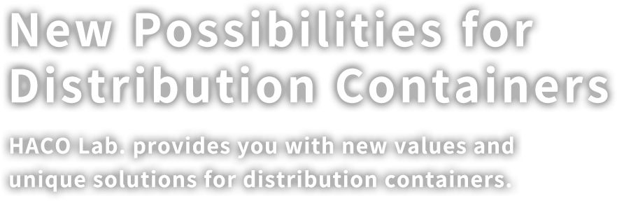 New Possibilities for Distribution Containers. HACO Lab. provides you with new values and unique solutions for distribution containers.